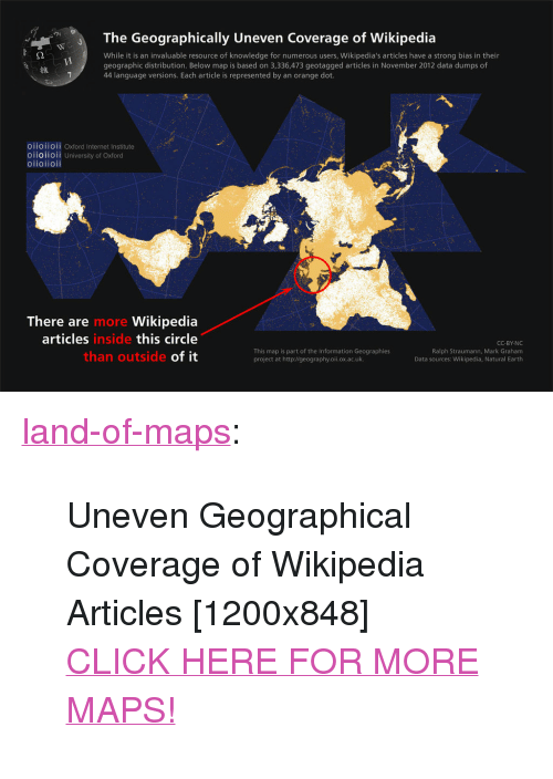 "Cc By: The Geographically Uneven Coverage of Wikipedia  While it is an invaluable resource of knowledge for numerous users, Wikipedia's articles have a strong bias in their  geographic distribution. Below map is based on 3,336,473 geotagged articles in November 2012 data dumps of  44 language versions. Each article is represented by an orange dot.  維  O11011OIl Oxford Internet Institute  oiioiioii University of Oxford  oiioiioii  There are  articles  Wikipedia  this circle  of it  more  inside  This map is part of the Information Geographies  project at http://geography.oii.ox.ac.uk.  CC-BY-NC  Ralph Straumann, Mark Graham  Data sources: Wikipedia, Natural Earth  than outside <p><a class=""tumblr_blog"" href=""http://land-of-maps.tumblr.com/post/148180852985"">land-of-maps</a>:</p> <blockquote> <p>Uneven Geographical Coverage of Wikipedia Articles [1200x848]<br/><a href=""http://landofmaps.com/"">CLICK HERE FOR MORE MAPS!</a></p> </blockquote>"