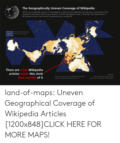 Cc By: The Geographically Uneven Coverage of Wikipedia  While it is an invaluable resource of knowledge for numerous users, Wikipedia's articles have a strong bias in their  geographic distribution. Below map is based on 3,336,473 geotagged articles in November 2012 data dumps of  44 language versions. Each article is represented by an orange dot.  維  O11011OIl Oxford Internet Institute  oiioiioii University of Oxford  oiioiioii  There are  articles  Wikipedia  this circle  of it  more  inside  This map is part of the Information Geographies  project at http://geography.oii.ox.ac.uk.  CC-BY-NC  Ralph Straumann, Mark Graham  Data sources: Wikipedia, Natural Earth  than outside land-of-maps:  Uneven Geographical Coverage of Wikipedia Articles [1200x848]CLICK HERE FOR MORE MAPS!