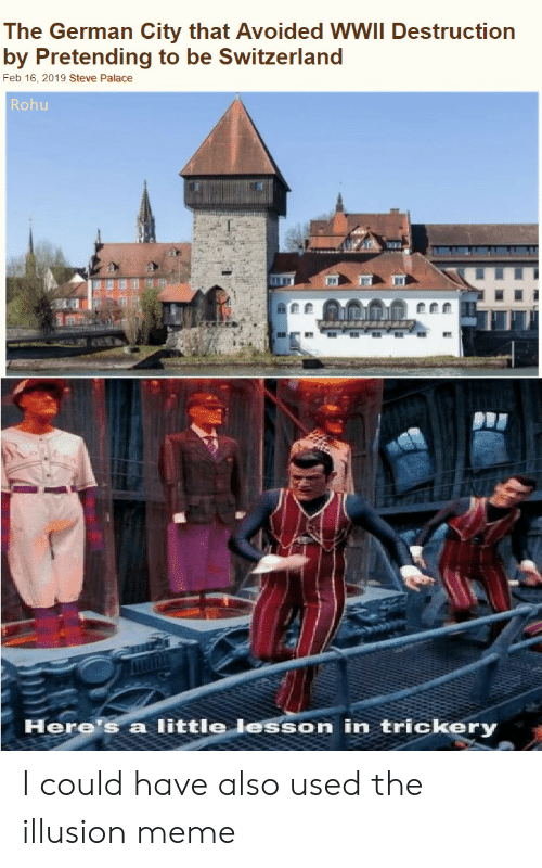 Trickery: The German City that Avoided WWII Destruction  by Pretending to be Switzerland  Feb 16, 2019 Steve Palace  Rohu  Here's a little lesson in trickery I could have also used the illusion meme
