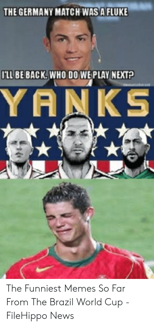 Brazil World Cup: THE GERMANY MATCH WAS A FLUKE  ILLBE BACK.WHO DO WE PLAY NEXT?  YANKS The Funniest Memes So Far From The Brazil World Cup - FileHippo News