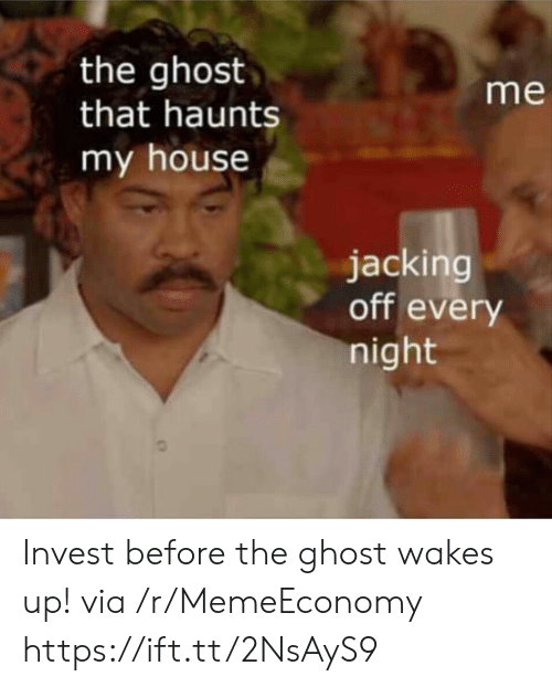 Jacking Off, My House, and Ghost: the ghost  that haunts  my house  me  jacking  off every  night Invest before the ghost wakes up! via /r/MemeEconomy https://ift.tt/2NsAyS9