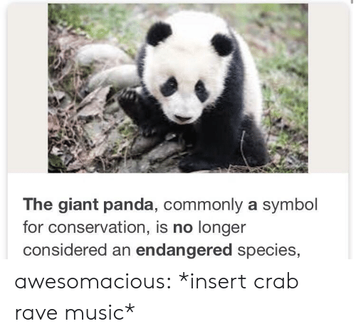 Rave: The giant panda, commonly a symbol  for conservation, is no longer  considered an endangered species, awesomacious:  *insert crab rave music*