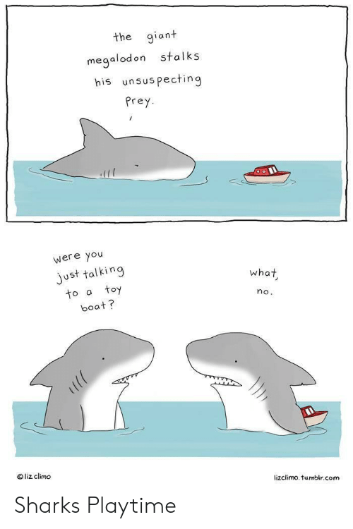 Lizclimo Tumblr: the giant  stalks  megalodon  his unsuspecting  Prey  were you  just talking  toy  what  to a  no.  boat?  liz climo  lizclimo. tumblr.com Sharks Playtime