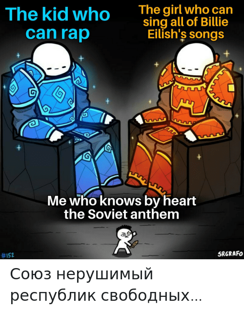 Soviet: The girl who can  sing all of Billie  Eilish's songs  The kid who  can rap  Me who knows by heart  the Soviet anthem  SRGRAFO  Союз нерушимый республик свободных…