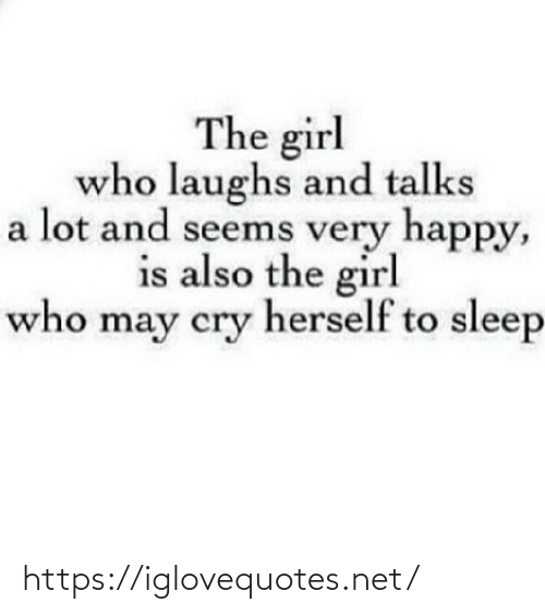 Laughs: The girl  who laughs and talks  a lot and seems very happy,  is also the girl  who may cry herself to sleep https://iglovequotes.net/