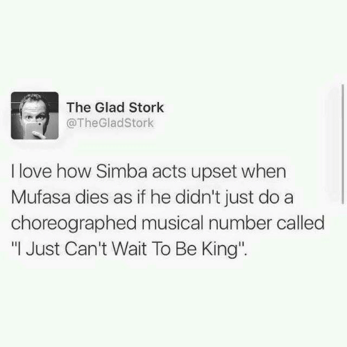 """Dank, Love, and Mufasa: The Glad Stork  @TheGladStork  I love how Simba acts upset when  Mufasa dies as if he didn't just do a  choreographed musical number called  """" Just Can't Wait To Be King"""""""