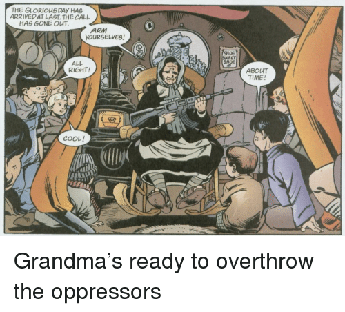 Grandma, Cool, and Time: THE GLORIOUSDAY HAS  ARRIVEDAT LAST. THE CALL  HAS GONE OUT  ARM  YOURSELVES!  ALL  RIGHT!  SHOE  EET  SHOE  ABOUT  TIME!  COOL! Grandma's ready to overthrow the oppressors