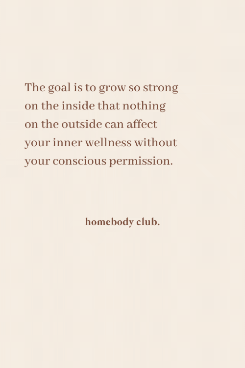Club, Affect, and Goal: The goal is to grow so strong  on the inside that nothing  on the outside can affect  your inner wellness without  your conscious permission.  homebody club.