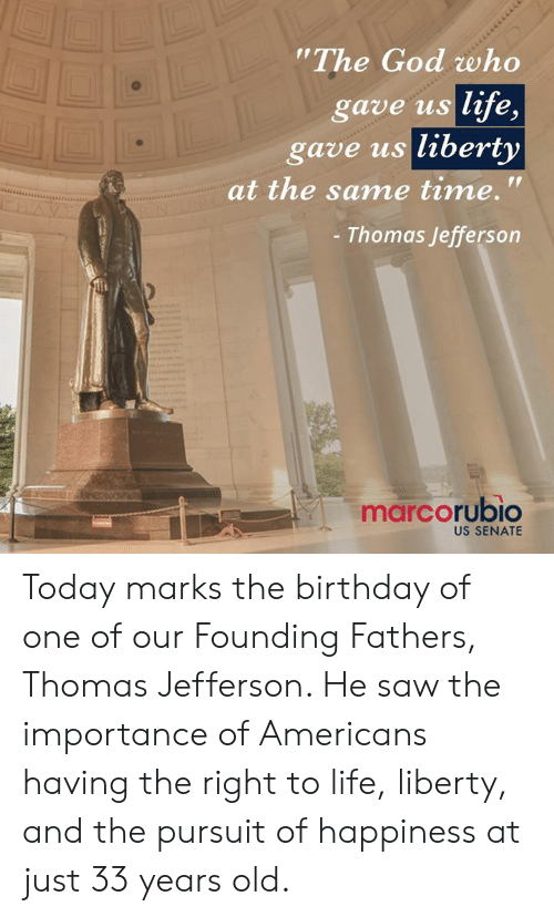 """senate: The God who  gave us life,  gave us liberty  at the same time.'""""  Thomas Jefferson  marcorubio  US SENATE Today marks the birthday of one of our Founding Fathers, Thomas Jefferson. He saw the importance of Americans having the right to life, liberty, and the pursuit of happiness at just 33 years old."""