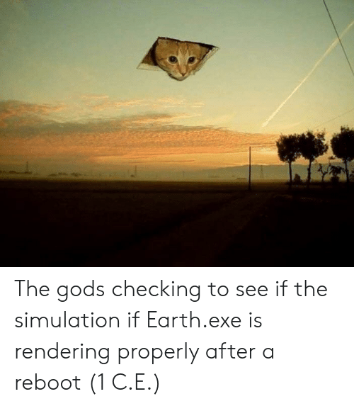 Earth, ReBoot, and Gods: The gods checking to see if the simulation if Earth.exe is rendering properly after a reboot (1 C.E.)