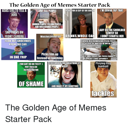 Memes, Pizza, and Siri: The Golden Age of Memes Starter Pack  TLOVEALLPEOPLE  ASKS FOR A SIP OF UR BRISMIM GONNA TAP THAT  ASKS SIRI TO TELLA  JOKE  BROWN PEOPLE, YELLOW PEOPLE  AND EVEN NORMAL PEOPLE  LADY ON THE SHOULDER  GENTLY SO  SHETURNS ON  FRONT CAMERA  TOOK OUT GROCERIES  Watches friendallDRINKS WHOLE CANIDONT STARTLE HER  WHEN MICROWAVING PITZA PUTA  GLASSOFWATERIN VWITH IT  FROM THE CAR  Picks him un  Instead of laughing  T WILLKEEP THE PIZZA FROM  GETTING SPONGEY  IN ONE TRIP  YOU GOT 99 ON TEST? I  PUT THIS ON  REFRIGERATOR  IRECORDEDYOU BREATHINGAT  NIGHT  Playing fla  ootliall  AND MADE IT MY RINGTONE  tackles