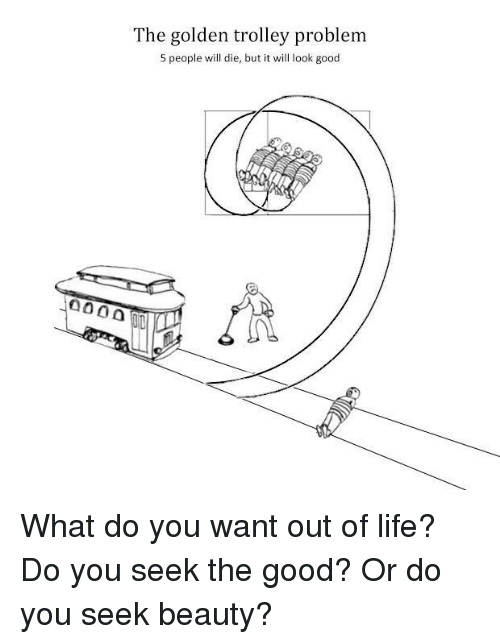 trolleys: The golden trolley problem  5 people will die, but it will look good What do you want out of life? Do you seek the good? Or do you seek beauty?