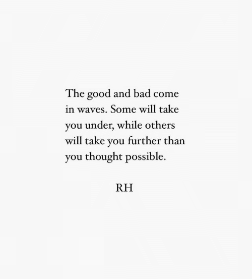 Bad, Waves, and Good: The good and bad come  in waves. Some will take  you under, while others  will take you further than  you thought possible.  RH