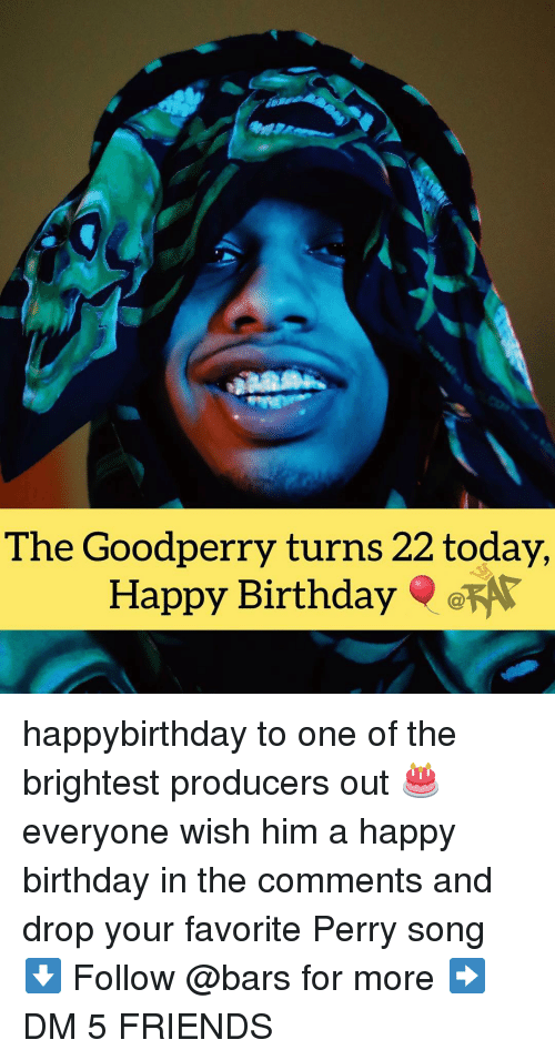 Happybirthday: The Goodperry turns 22 today  Happy Birthday happybirthday to one of the brightest producers out 🎂 everyone wish him a happy birthday in the comments and drop your favorite Perry song ⬇️ Follow @bars for more ➡️ DM 5 FRIENDS