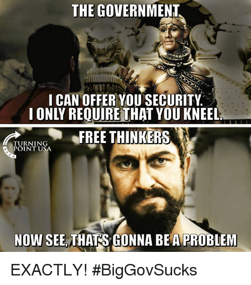 Thinkers: THE GOVERNMENT  I CAN OFFER YOU SECURITY  I ONLY REQUIREİTHAT YOU KNEEL  FREE THINKERS  TURNING  POINT USA  NOW SEE, THATS GONNA BEA PROBLEM EXACTLY! #BigGovSucks
