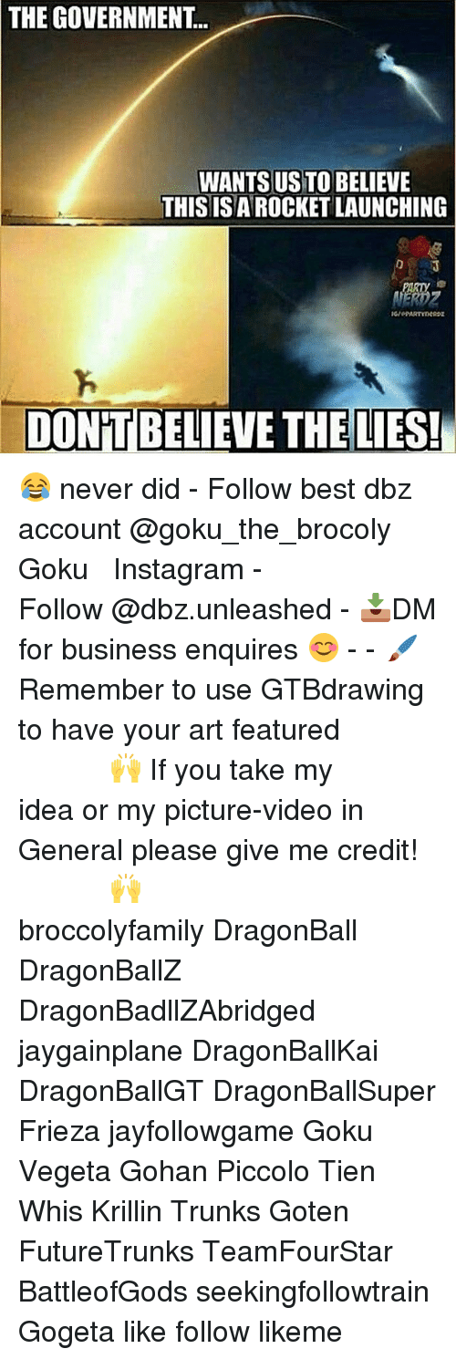 tien: THE GOVERNMENT.  WANTSUSTOIBELIEVE  THIS IS AROCKET LAUNCHING  DONTBELIEVE THE LIES! 😂 never did - Follow best dbz account @goku_the_brocoly ▂▂▂ ♕Goku♕ ▂▂▂ ⠀⠀⠀⠀⠀⠀⠀⠀⠀⠀ 『Instagram』 - Follow @dbz.unleashed - 📥DM for business enquires 😊 - - 🖌Remember to use GTBdrawing to have your art featured ⠀⠀───────⠀☾🙌☽⠀─────── If you take my idea or my picture-video in General please give me credit! ⠀⠀───────⠀☾🙌☽⠀─────── □■■■■■■■■■■■■■■■■□ broccolyfamily DragonBall DragonBallZ DragonBadllZAbridged jaygainplane DragonBallKai DragonBallGT DragonBallSuper Frieza jayfollowgame Goku Vegeta Gohan Piccolo Tien Whis Krillin Trunks Goten FutureTrunks TeamFourStar BattleofGods seekingfollowtrain Gogeta like follow likeme