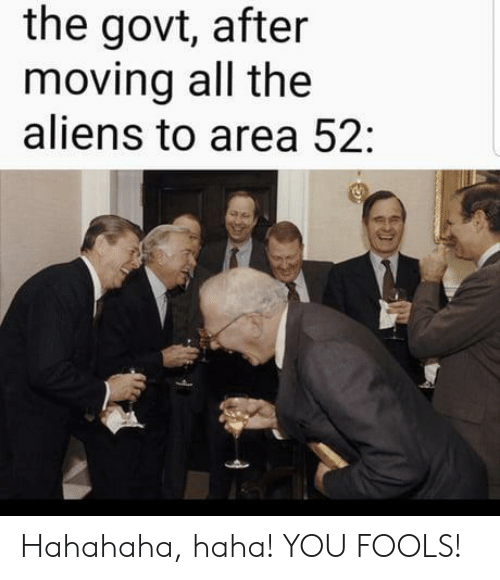 fools: the govt, after  moving all the  aliens to area 52: Hahahaha, haha! YOU FOOLS!
