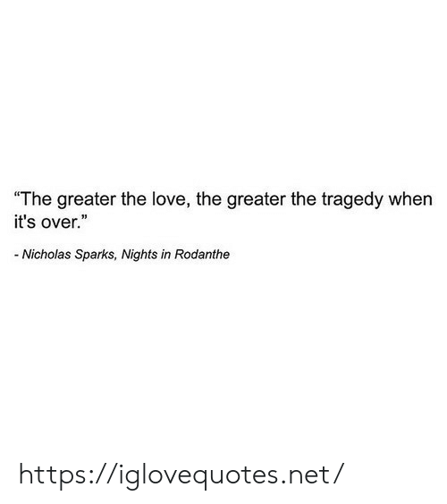 "Love, Nicholas Sparks, and Net: ""The greater the love, the greater the tragedy when  it's over.""  -Nicholas Sparks, Nights in Rodanthe https://iglovequotes.net/"