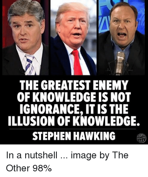 Memes, Stephen, and Stephen Hawking: THE GREATEST ENEMY  OF KNOWLEDGE IS NOT  IGNORANCE, IT IS THE  ILLUSION OF KNOWLEDGE.  STEPHEN HAWKING In a nutshell ... image by The Other 98%