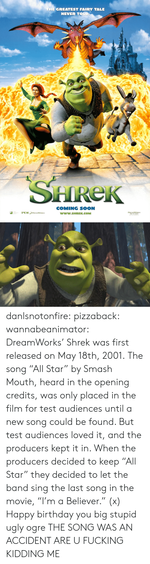 """dreamworks: THE GREATEST FAIRY TALE  NEVER TOLD  HReK  COMING SOON  www.SHREK.COMM  ted  DREAMWORKS danlsnotonfire:  pizzaback:   wannabeanimator:   DreamWorks' Shrek was first released on May 18th, 2001. The song """"All Star"""" by Smash Mouth, heard in the opening credits, was only placed in the film for test audiences until a new song could be found. But test audiences loved it, and the producers kept it in. When the producers decided to keep """"All Star"""" they decided to let the band sing the last song in the movie, """"I'm a Believer."""" (x)   Happy birthday you big stupid ugly ogre   THE SONG WAS AN ACCIDENT ARE U FUCKING KIDDING ME"""