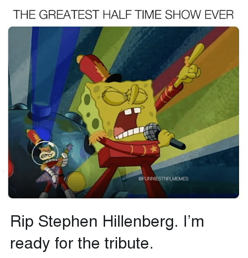 Nfl, Stephen, and Time: THE GREATEST HALF TIME SHOW EVER  @FUNNIESTNFLMEMES Rip Stephen Hillenberg. I'm ready for the tribute.