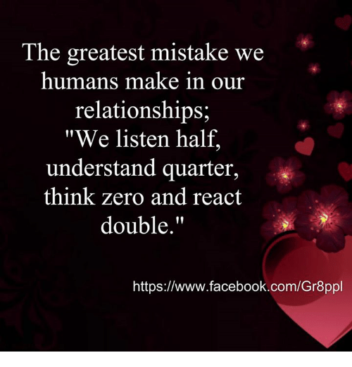 "zeroes: The greatest mistake we  humans make in our  relationships;  ""We listen half,  understand quarter,  think zero  and react  double  https://www.facebook.com/Gr8ppl"