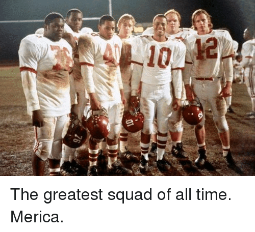 Memes, Squad, and Time: The greatest squad of all time. Merica.