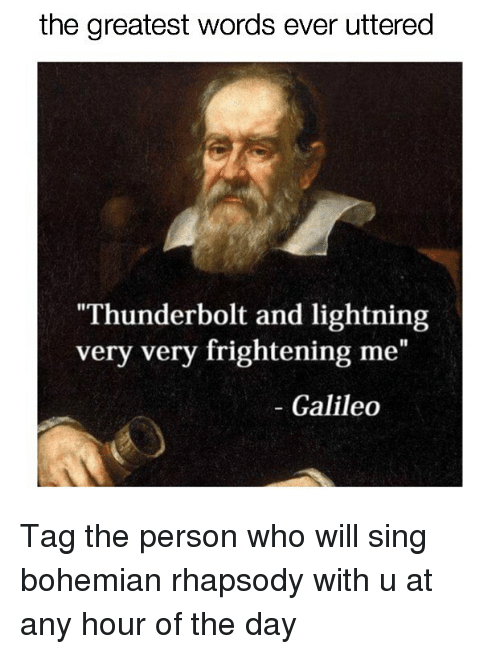 "galileo: the greatest words ever uttered  Thunderbolt and lightning  very very frightening me""  - Galileo Tag the person who will sing bohemian rhapsody with u at any hour of the day"