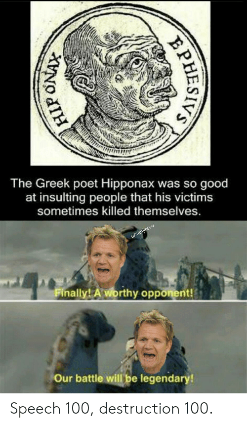 Insulting: The Greek poet Hipponax was so good  at insulting  people that his victims  sometimes killed themselves.  u/sanjeev-v  Finally! A worthy opponent!  Our battle will be legendary!  PHESIVS Speech 100, destruction 100.