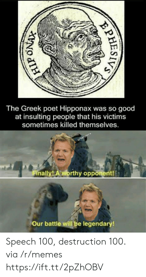 Insulting: The Greek poet Hipponax was so good  at insulting  people that his victims  sometimes killed themselves.  u/sanjeev-v  Finally! A worthy opponent!  Our battle will be legendary!  PHESIVS Speech 100, destruction 100. via /r/memes https://ift.tt/2pZhOBV