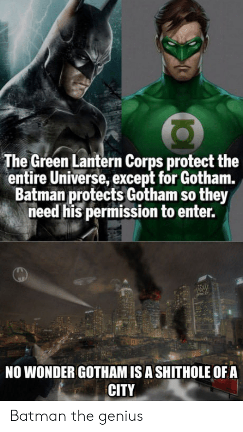 Lanterns: The Green Lantern Corps protect the  entire Universe, except for Gotham.  Batman protects Gotham so they  need his permission to enter.  NO WONDER GOTHAM ISA SHITHOLE OFA  CITY Batman the genius