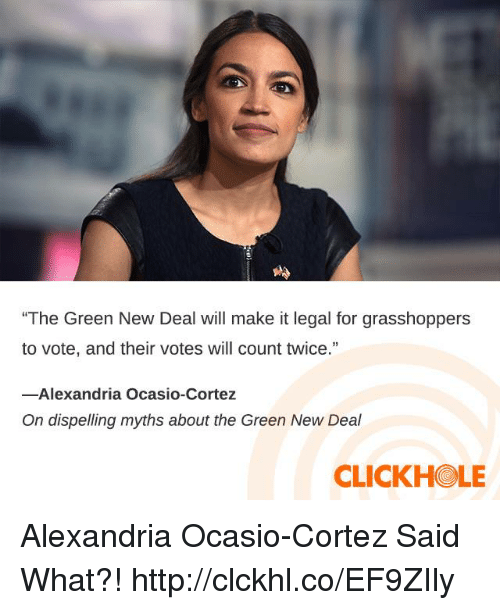 """cortez: """"The Green New Deal will make it legal for grasshoppers  to vote, and their votes will count twice.""""  13  -Alexandria Ocasio-Cortez  On dispelling myths about the Green New Deal  CLICKHOLE Alexandria Ocasio-Cortez Said What?! http://clckhl.co/EF9ZIly"""