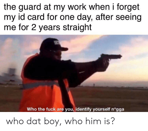 dat: the guard at my work when i forget  my id card for one day, after seeing  me for 2 years straight  Who the fuck are you, identify yourself n'gga who dat boy, who him is?