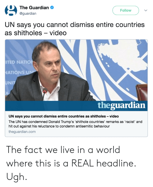 Donald Trumps: The Guardian .  @guardian  Follow  UN says you cannot dismiss entire countries  as shitholes-video  TED NATIO  ATIONS  UNIT  theguardian  UN says you cannot dismiss entire countries as shitholes -video  The UN has condemned Donald Trump's 'shithole countries' remarks as 'racist' and  hit out against his reluctance to condemn antisemitic behaviour  theguardian.com The fact we live in a world where this is a REAL headline. Ugh.