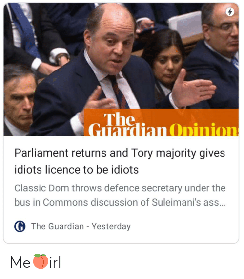 under the bus: The,  Guardian Opinion  Parliament returns and Tory majority gives  idiots licence to be idiots  Classic Dom throws defence secretary under the  bus in Commons discussion of Suleimani's ass.  G The Guardian - Yesterday Me🍑irl