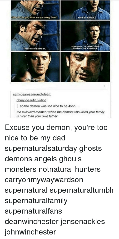 Beautiful, Dad, and Family: the gun What are you doing, Dean?  You'd be furious.  He wouldn't be proud of  Thati wasted a bullet.  He'd tear me a new one.  YOUR not my dad  sam-dean-sam-and-dean:  ohmy-beautiful-idiot:  so the demon was too nice to be John...  the awkward moment when the demon who killed your family  is nicer than your own father Excuse you demon, you're too nice to be my dad supernaturalsaturday ghosts demons angels ghouls monsters notnatural hunters carryonmywaywardson supernatural supernaturaltumblr supernaturalfamily supernaturalfans deanwinchester jensenackles johnwinchester