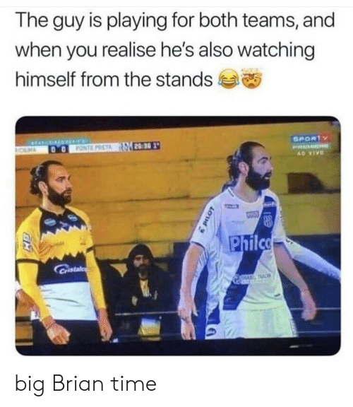 tac: The guy is playing for both teams, and  when you realise he's also watching  himself from the stands  SPORTY  FONTE PRETA 28:30  OLM  PRMER  AD VIVO  Philco  Cristal  TAC big Brian time