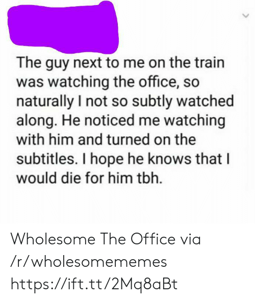 Tbh, The Office, and Office: The guy next to me on the train  was watching the office, so  naturally I not so subtly watched  along. He noticed me watching  with him and turned on the  subtitles. I hope he knows that  would die for him tbh Wholesome The Office via /r/wholesomememes https://ift.tt/2Mq8aBt