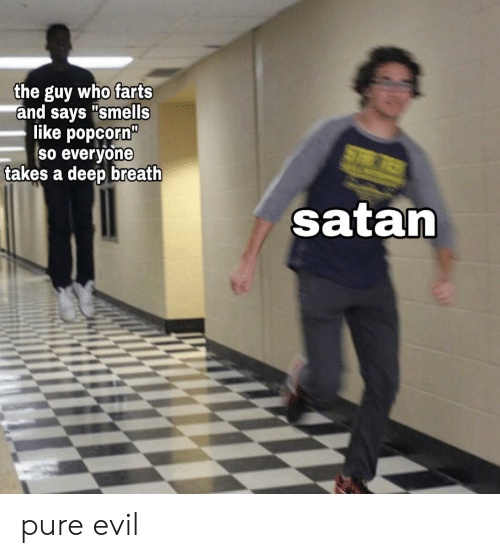 """pure evil: the guy who farts  and says """"smells  like popcorn""""  So everyone  takes a deep breath  ST  satan pure evil"""