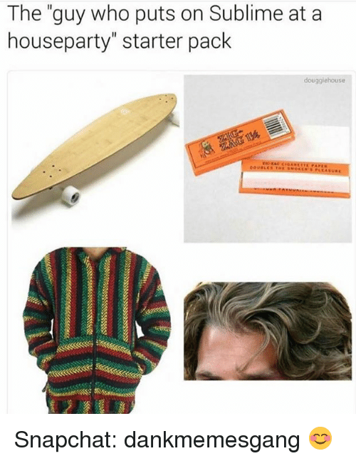 "—˜: The ""guy who puts on Sublime at a  houseparty"" starter pack  douggiehouse Snapchat: dankmemesgang 😊"