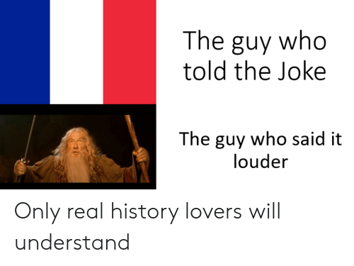 Lovers Will: The guy who  told the Joke  The guy who said it  louder Only real history lovers will understand
