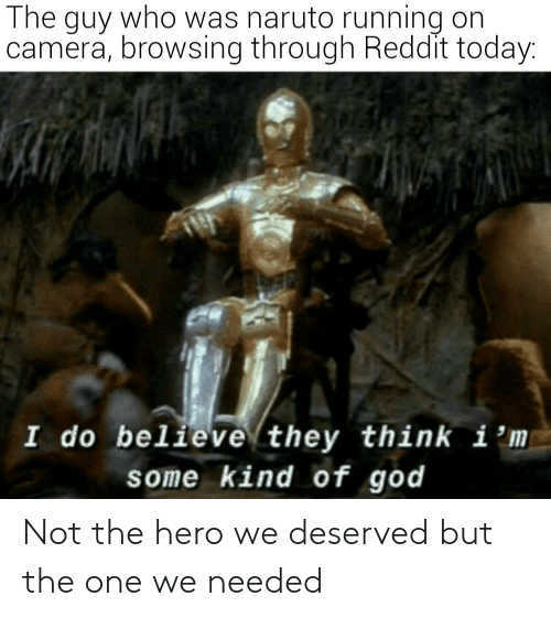 believe: The guy who was naruto running on  camera, browsing through Reddit today:  I do believe they think i 'm  some kind of god Not the hero we deserved but the one we needed