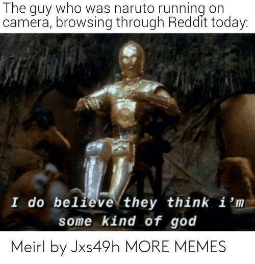 believe: The guy who was naruto running on  camera, browsing through Reddit today:  I do believe they think i 'm  some kind of god Meirl by Jxs49h MORE MEMES