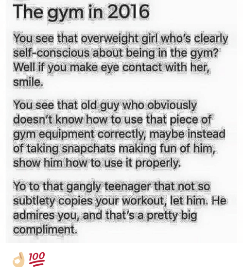 subtlety: The gym in 2016  You see that overweight girl who's clearly  self-conscious about being in the gym?  Well if you make eye contact with her  smile.  You see that old guy who obviously  doesn't know how to use that piece of  gym equipment correctly, maybe instead  of taking snapchats making fun of him  show him how to use it properly.  Yo to that gangly teenager that not so  subtlety copies your workout, let him He  admires you, and that's a pretty big  compliment. 👌🏼💯