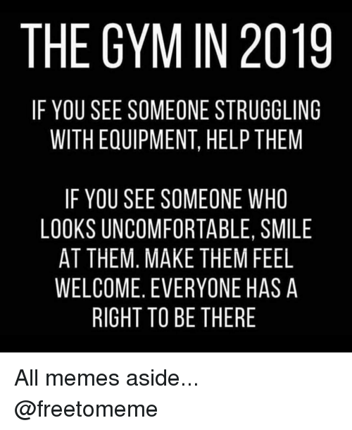 All Memes: THE GYM IN 2019  IF YOU SEE SOMEONE STRUGGLING  WITH EQUIPMENT, HELP THEM  IF YOU SEE SOMEONE WHO  LOOKS UNCOMFORTABLE, SMILE  AT THEM, MAKE THEM FEEL  WELCOME, EVERYONE HAS A  RIGHT TO BE THERE All memes aside... @freetomeme