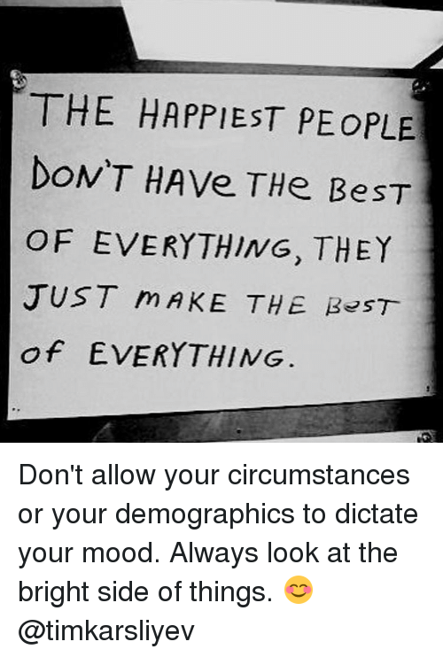 Memes, Mood, and Best Of: THE HAPPIEST PE OPLE  DON'T HAve THe BeST  OF EVERYTHING, THEY  JUST m AKE THE B 5 T  of EVERYTHING Don't allow your circumstances or your demographics to dictate your mood. Always look at the bright side of things. 😊 @timkarsliyev