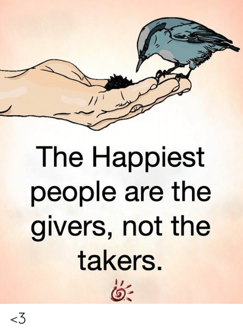 Memes, 🤖, and Takers: The Happiest  people are the  givers, not the  takers. <3