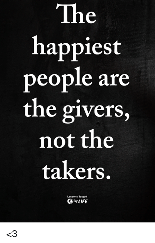 Memes, 🤖, and Takers: The  happiest  people are  the givers,  not the  takers.  Lessons Taught  ByLIFE <3