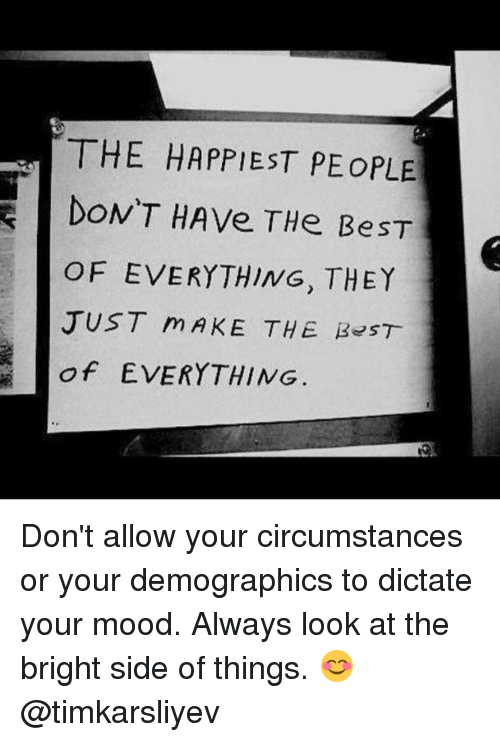 Memes, Mood, and Best Of: THE HAPPIEST PEoPLE  DON'T HAve THe BeST  OF EVERYTHING, THEY  JUST m AKE THE B ST  of EVERYTHING Don't allow your circumstances or your demographics to dictate your mood. Always look at the bright side of things. 😊 @timkarsliyev
