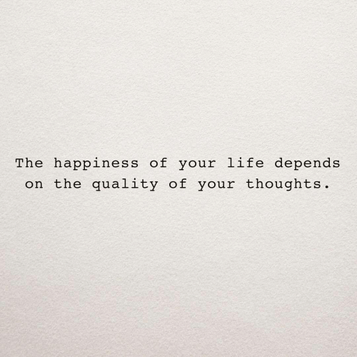 Life, Happiness, and Depends: The happiness of your life depends  on the quality of your thoughts.